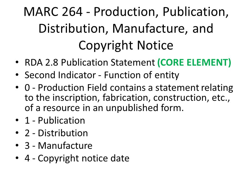 MARC 264 - Production, Publication, Distribution, Manufacture, and Copyright Notice RDA 2.8 Publication Statement (CORE ELEMENT) Second Indicator - Function of entity 0 - Production Field contains a statement relating to the inscription, fabrication, construction, etc., of a resource in an unpublished form.