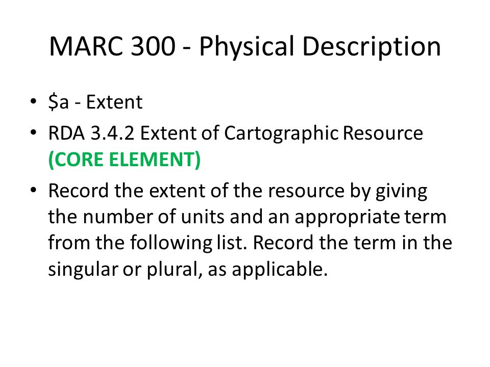 MARC 300 - Physical Description $a - Extent RDA 3.4.2 Extent of Cartographic Resource (CORE ELEMENT) Record the extent of the resource by giving the number of units and an appropriate term from the following list.