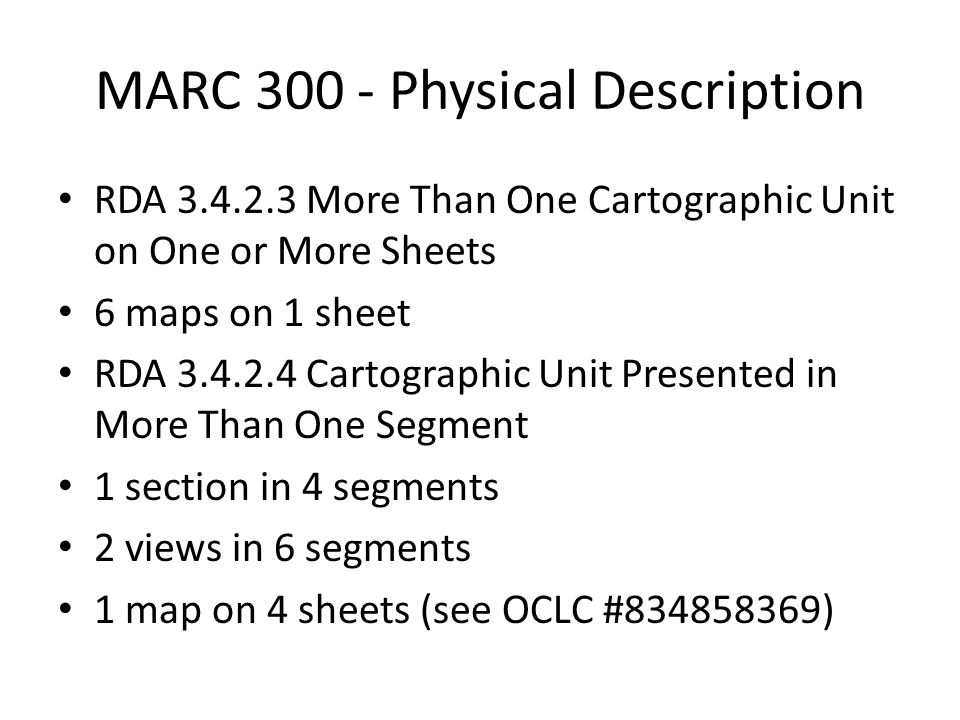 MARC 300 - Physical Description RDA 3.4.2.3 More Than One Cartographic Unit on One or More Sheets 6 maps on 1 sheet RDA 3.4.2.4 Cartographic Unit Presented in More Than One Segment 1 section in 4 segments 2 views in 6 segments 1 map on 4 sheets (see OCLC #834858369)