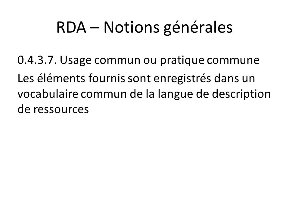 RDA – Notions générales 0.4.3.7. Usage commun ou pratique commune Les éléments fournis sont enregistrés dans un vocabulaire commun de la langue de des