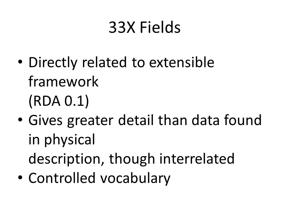 33X Fields Directly related to extensible framework (RDA 0.1) Gives greater detail than data found in physical description, though interrelated Contro