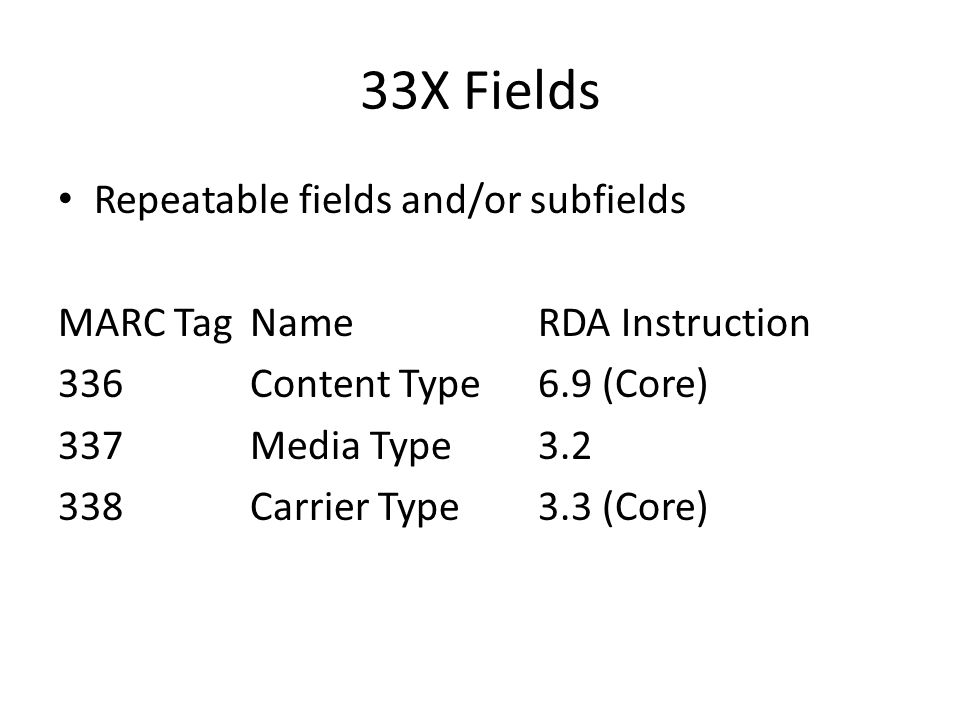 33X Fields Repeatable fields and/or subfields MARC TagNameRDA Instruction 336 Content Type6.9 (Core) 337 Media Type3.2 338 Carrier Type3.3 (Core)