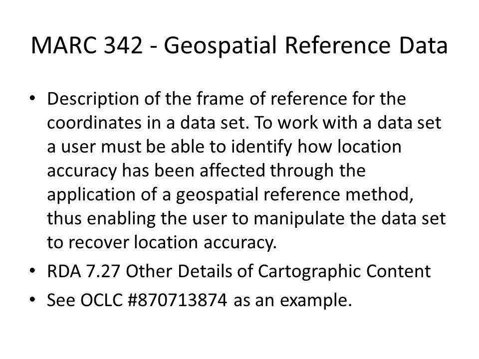 MARC 342 - Geospatial Reference Data Description of the frame of reference for the coordinates in a data set.