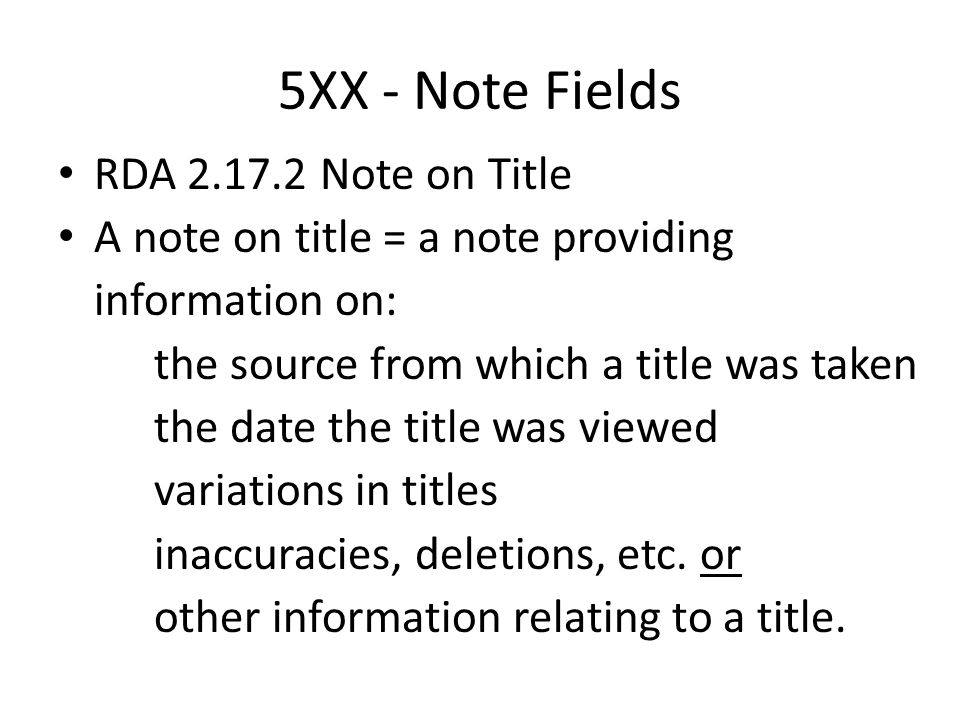 5XX - Note Fields RDA 2.17.2 Note on Title A note on title = a note providing information on: the source from which a title was taken the date the tit