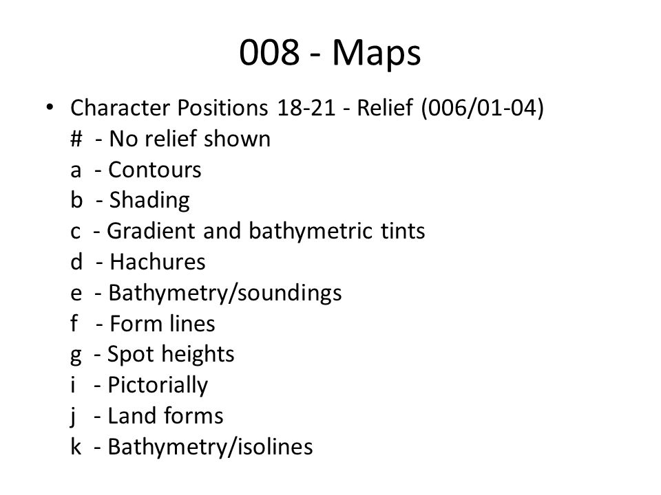 008 - Maps Character Positions 18-21 - Relief (006/01-04) # - No relief shown a - Contours b - Shading c - Gradient and bathymetric tints d - Hachures