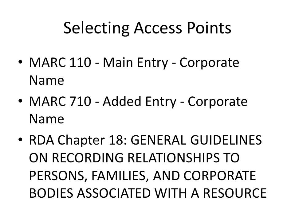 Selecting Access Points MARC 110 - Main Entry - Corporate Name MARC 710 - Added Entry - Corporate Name RDA Chapter 18: GENERAL GUIDELINES ON RECORDING RELATIONSHIPS TO PERSONS, FAMILIES, AND CORPORATE BODIES ASSOCIATED WITH A RESOURCE