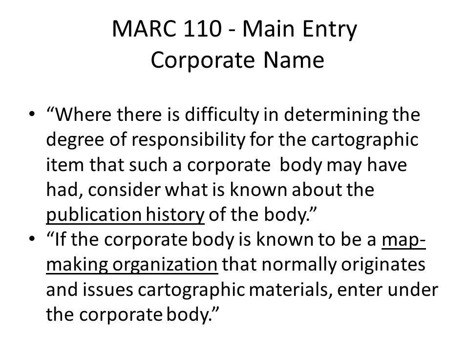 MARC 110 - Main Entry Corporate Name Where there is difficulty in determining the degree of responsibility for the cartographic item that such a corporate body may have had, consider what is known about the publication history of the body. If the corporate body is known to be a map- making organization that normally originates and issues cartographic materials, enter under the corporate body.