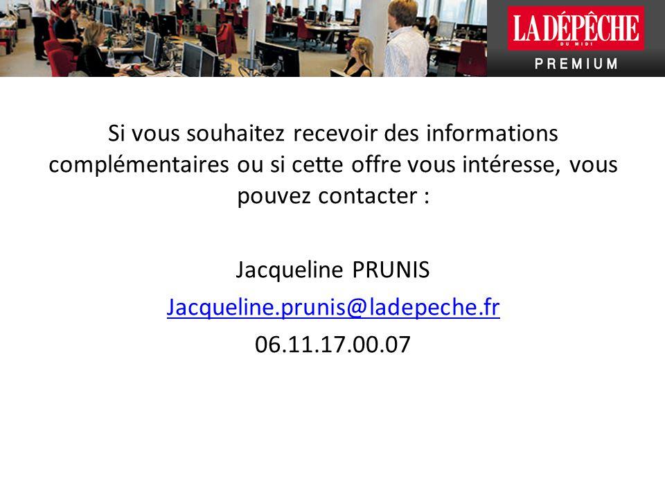 Si vous souhaitez recevoir des informations complémentaires ou si cette offre vous intéresse, vous pouvez contacter : Jacqueline PRUNIS Jacqueline.prunis@ladepeche.fr 06.11.17.00.07