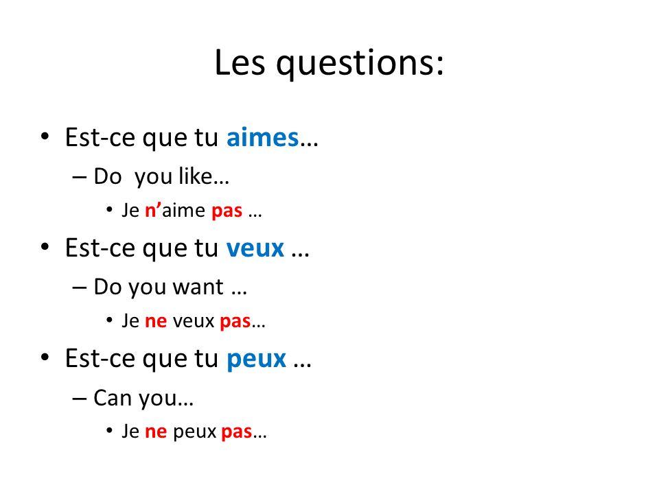 Les questions: Est-ce que tu aimes… – Do you like… Je n'aime pas … Est-ce que tu veux … – Do you want … Je ne veux pas… Est-ce que tu peux … – Can you