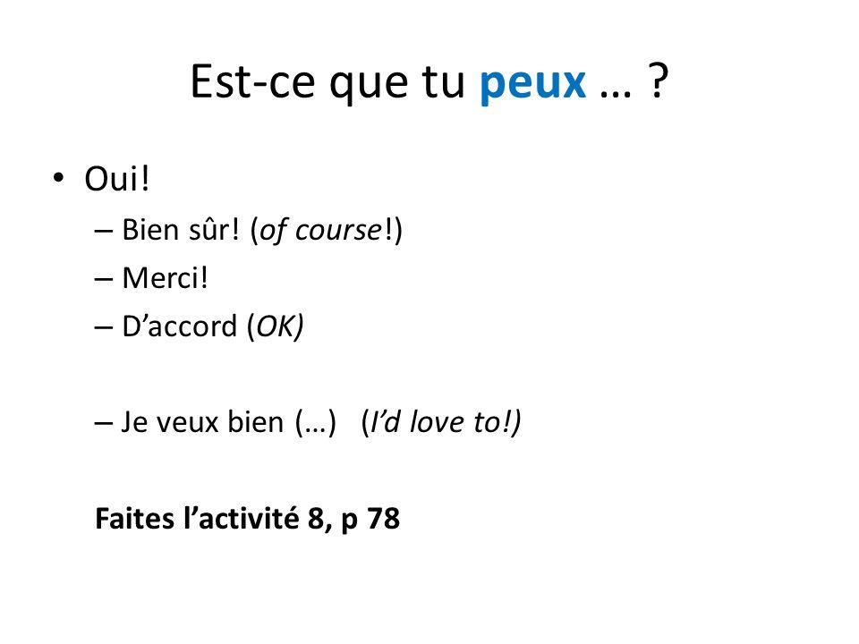 Est-ce que tu peux … ? Oui! – Bien sûr! (of course!) – Merci! – D'accord (OK) – Je veux bien (…) (I'd love to!) Faites l'activité 8, p 78