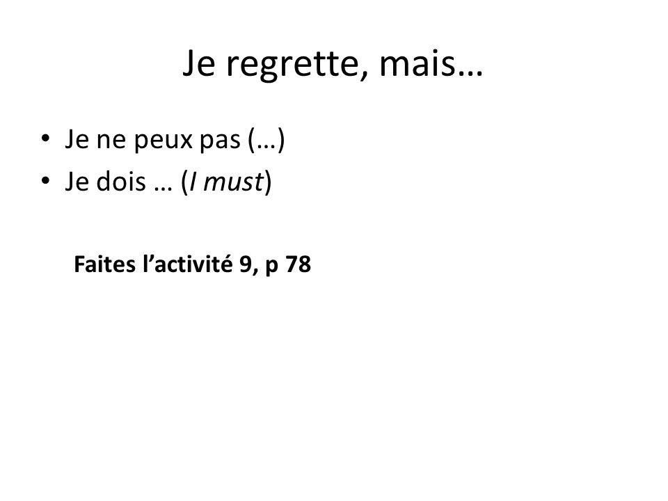 Je regrette, mais… Je ne peux pas (…) Je dois … (I must) Faites l'activité 9, p 78