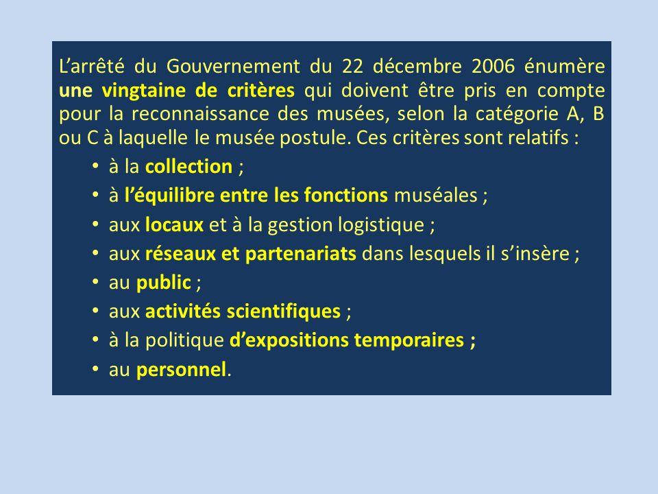 L'arrêté du Gouvernement du 22 décembre 2006 énumère une vingtaine de critères qui doivent être pris en compte pour la reconnaissance des musées, selon la catégorie A, B ou C à laquelle le musée postule.