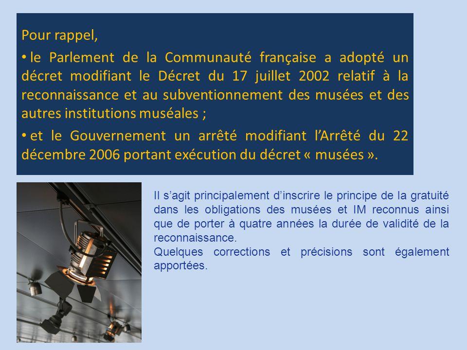 Pour rappel, le Parlement de la Communauté française a adopté un décret modifiant le Décret du 17 juillet 2002 relatif à la reconnaissance et au subventionnement des musées et des autres institutions muséales ; et le Gouvernement un arrêté modifiant l'Arrêté du 22 décembre 2006 portant exécution du décret « musées ».