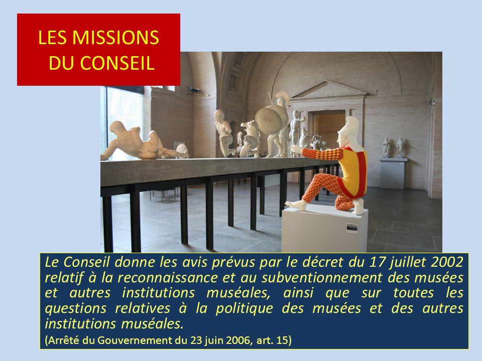 LES MISSIONS DU CONSEIL Le Conseil donne les avis prévus par le décret du 17 juillet 2002 relatif à la reconnaissance et au subventionnement des musées et autres institutions muséales, ainsi que sur toutes les questions relatives à la politique des musées et des autres institutions muséales.