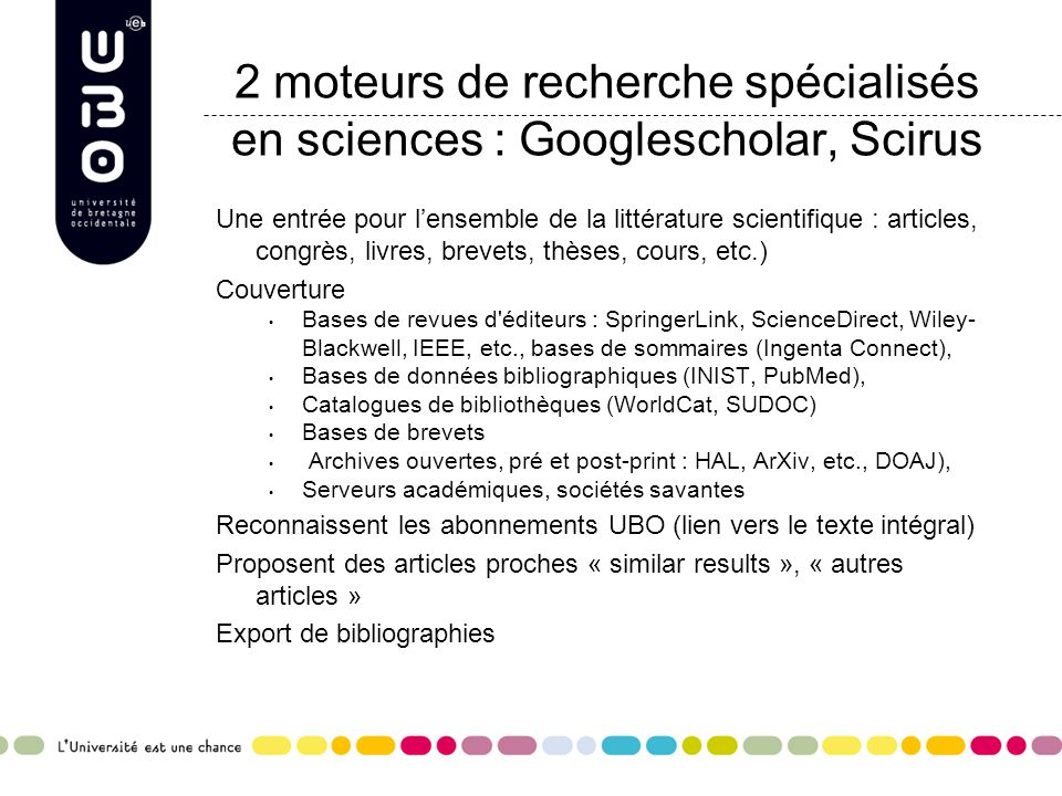 2 moteurs de recherche spécialisés en sciences : Googlescholar, Scirus Une entrée pour l'ensemble de la littérature scientifique : articles, congrès, livres, brevets, thèses, cours, etc.) Couverture Bases de revues d éditeurs : SpringerLink, ScienceDirect, Wiley- Blackwell, IEEE, etc., bases de sommaires (Ingenta Connect), Bases de données bibliographiques (INIST, PubMed), Catalogues de bibliothèques (WorldCat, SUDOC) Bases de brevets Archives ouvertes, pré et post-print : HAL, ArXiv, etc., DOAJ), Serveurs académiques, sociétés savantes Reconnaissent les abonnements UBO (lien vers le texte intégral) Proposent des articles proches « similar results », « autres articles » Export de bibliographies