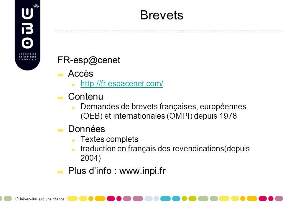 Brevets FR-esp@cenet Accès http://fr.espacenet.com/ Contenu Demandes de brevets françaises, européennes (OEB) et internationales (OMPI) depuis 1978 Données Textes complets traduction en français des revendications(depuis 2004) Plus d'info : www.inpi.fr