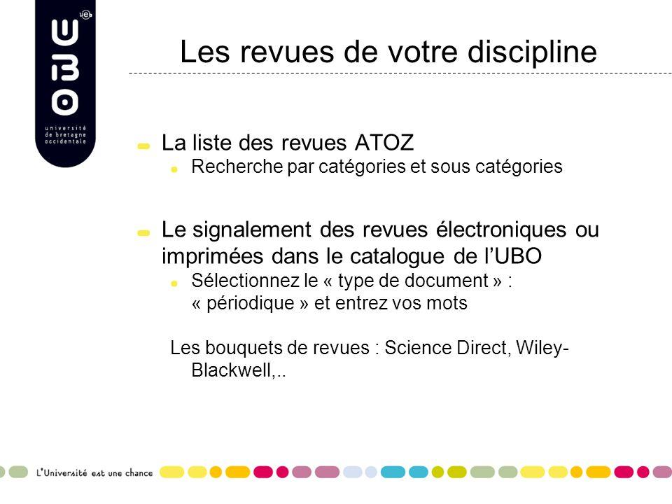Les revues de votre discipline La liste des revues ATOZ Recherche par catégories et sous catégories Le signalement des revues électroniques ou imprimées dans le catalogue de l'UBO Sélectionnez le « type de document » : « périodique » et entrez vos mots Les bouquets de revues : Science Direct, Wiley- Blackwell,..
