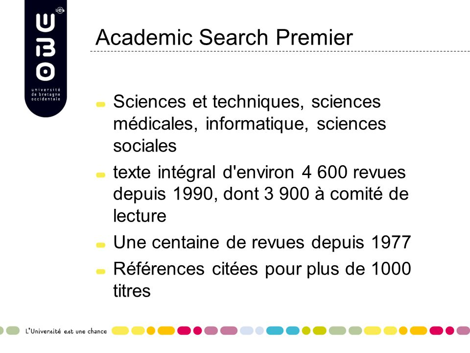 Academic Search Premier Sciences et techniques, sciences médicales, informatique, sciences sociales texte intégral d environ 4 600 revues depuis 1990, dont 3 900 à comité de lecture Une centaine de revues depuis 1977 Références citées pour plus de 1000 titres