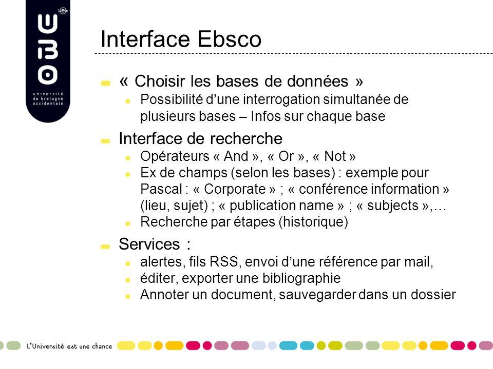 Interface Ebsco « Choisir les bases de données » Possibilité d'une interrogation simultanée de plusieurs bases – Infos sur chaque base Interface de recherche Opérateurs « And », « Or », « Not » Ex de champs (selon les bases) : exemple pour Pascal : « Corporate » ; « conférence information » (lieu, sujet) ; « publication name » ; « subjects »,… Recherche par étapes (historique) Services : alertes, fils RSS, envoi d'une référence par mail, éditer, exporter une bibliographie Annoter un document, sauvegarder dans un dossier