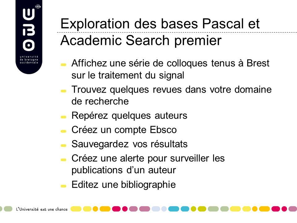 Exploration des bases Pascal et Academic Search premier Affichez une série de colloques tenus à Brest sur le traitement du signal Trouvez quelques revues dans votre domaine de recherche Repérez quelques auteurs Créez un compte Ebsco Sauvegardez vos résultats Créez une alerte pour surveiller les publications d'un auteur Editez une bibliographie