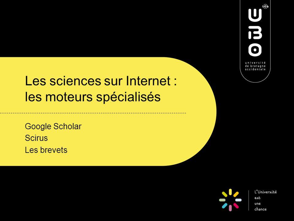 Les sciences sur Internet : les moteurs spécialisés Google Scholar Scirus Les brevets