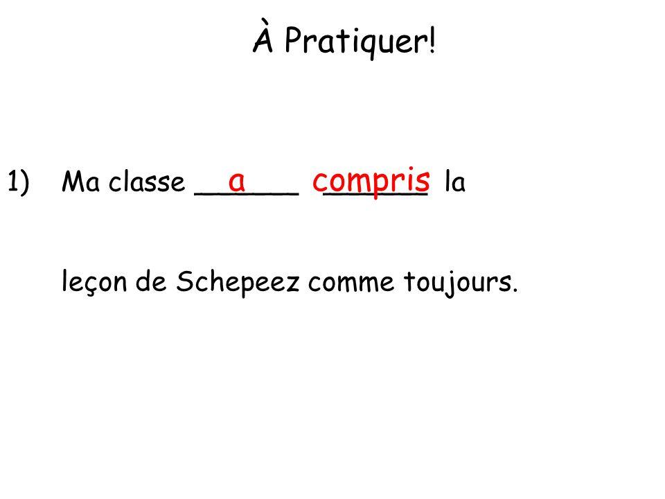 À Pratiquer! 1)Ma classe ______ ______ la leçon de Schepeez comme toujours. acompris
