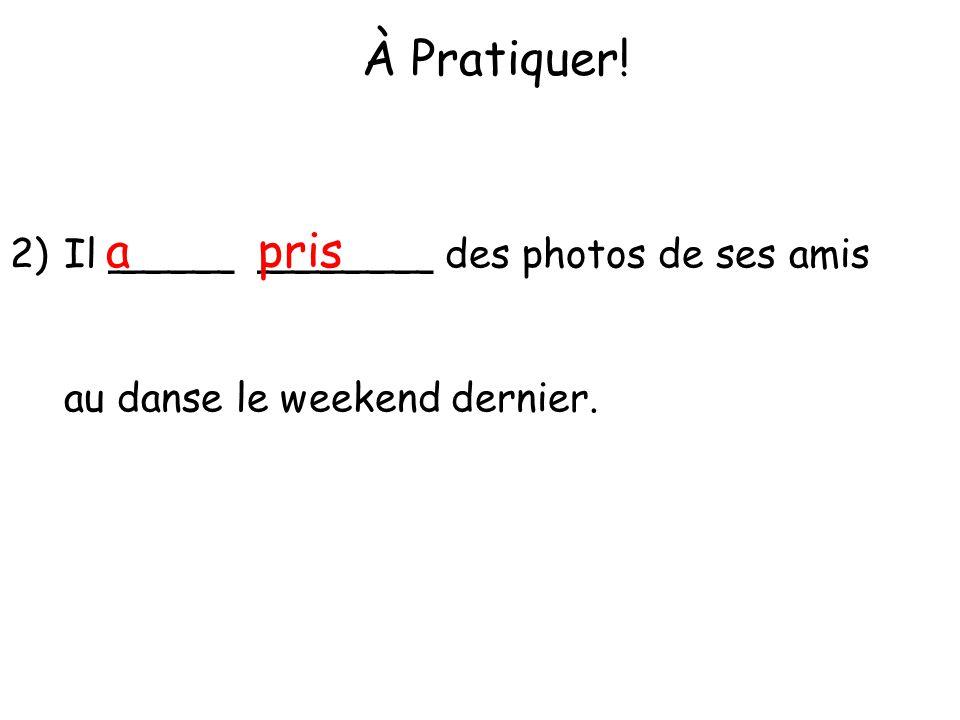 À Pratiquer! 2)Il _____ _______ des photos de ses amis au danse le weekend dernier. apris