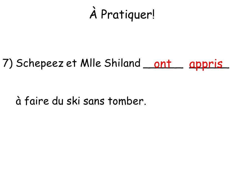 À Pratiquer! 7) Schepeez et Mlle Shiland ______ ______ à faire du ski sans tomber. ontappris