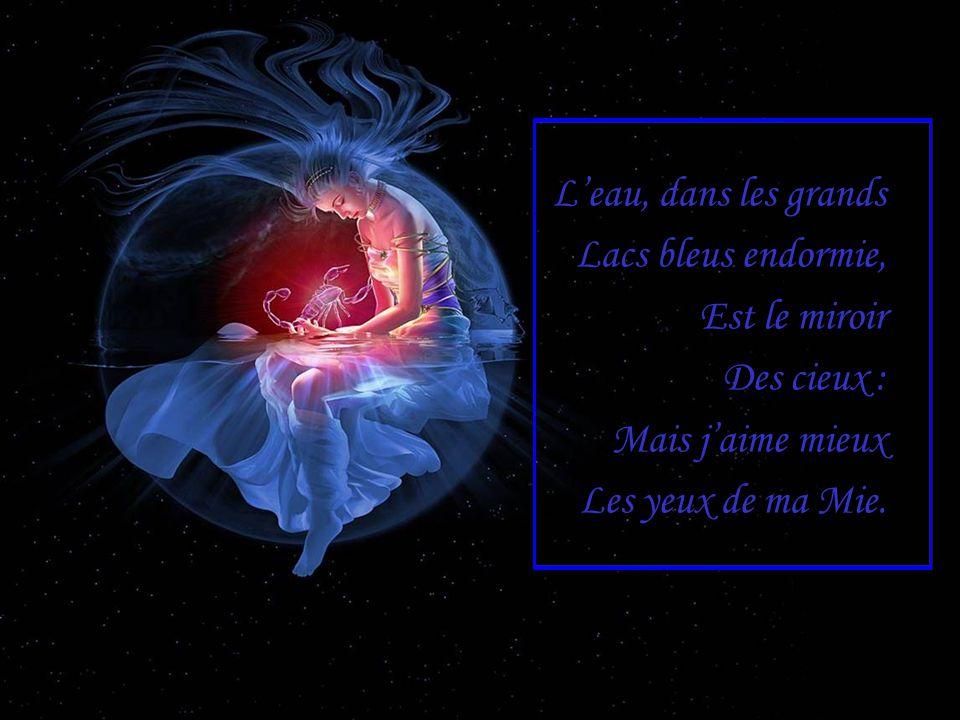 L'eau, dans les grands Lacs bleus endormie, Est le miroir Des cieux : Mais j'aime mieux Les yeux de ma Mie.