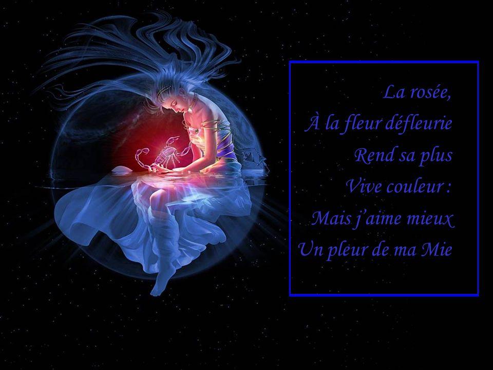 La rosée, À la fleur défleurie Rend sa plus Vive couleur : Mais j'aime mieux Un pleur de ma Mie