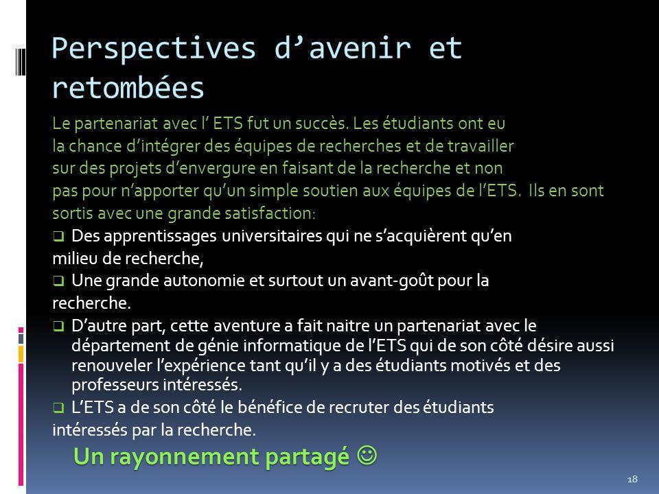 Perspectives d'avenir et retombées 18 Le partenariat avec l' ETS fut un succès. Les étudiants ont eu la chance d'intégrer des équipes de recherches et