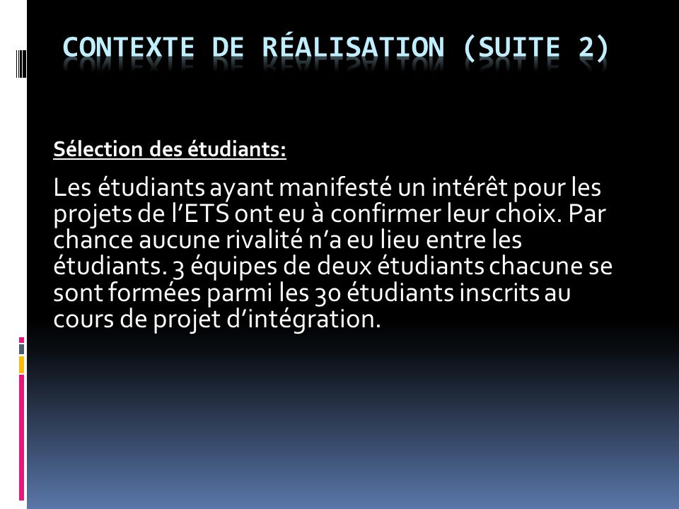 Sélection des étudiants: Les étudiants ayant manifesté un intérêt pour les projets de l'ETS ont eu à confirmer leur choix. Par chance aucune rivalité