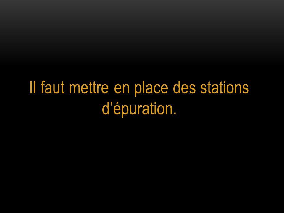 Il faut mettre en place des stations d'épuration.