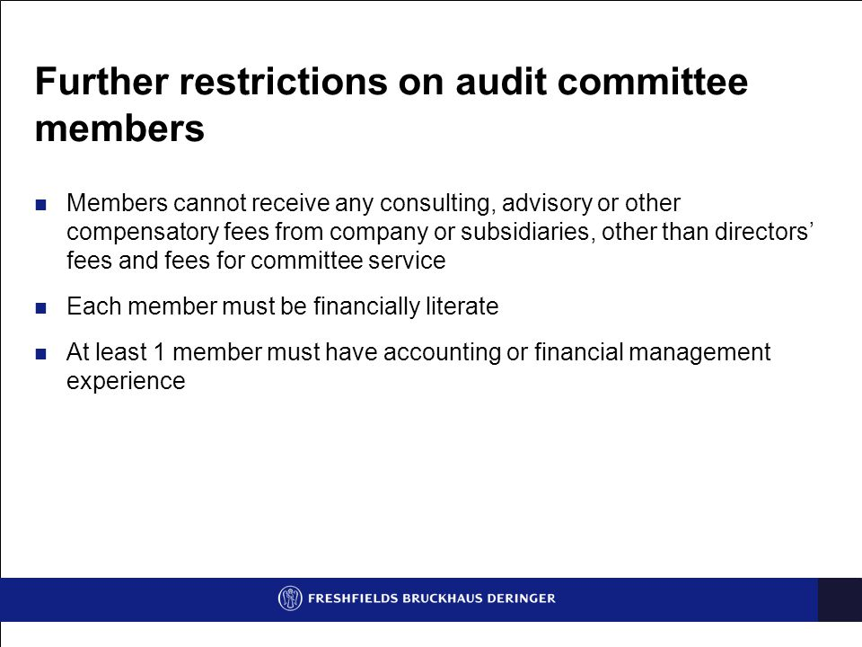 Further restrictions on audit committee members Members cannot receive any consulting, advisory or other compensatory fees from company or subsidiaries, other than directors' fees and fees for committee service Each member must be financially literate At least 1 member must have accounting or financial management experience