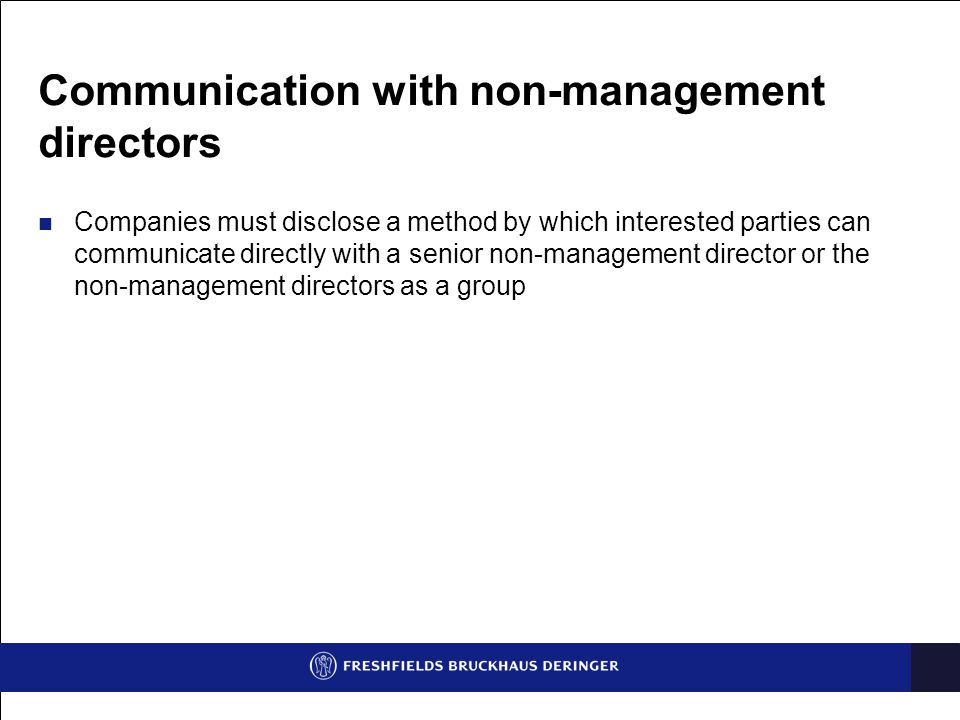 Communication with non-management directors Companies must disclose a method by which interested parties can communicate directly with a senior non-management director or the non-management directors as a group