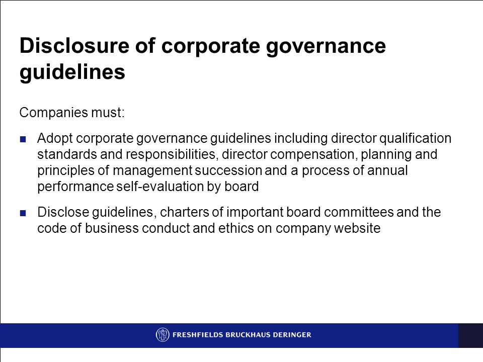 Disclosure of corporate governance guidelines Companies must: Adopt corporate governance guidelines including director qualification standards and responsibilities, director compensation, planning and principles of management succession and a process of annual performance self-evaluation by board Disclose guidelines, charters of important board committees and the code of business conduct and ethics on company website