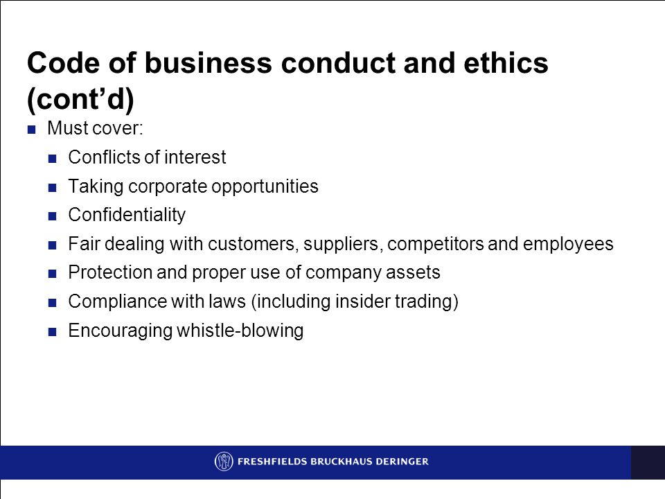 Code of business conduct and ethics (cont'd) Must cover: Conflicts of interest Taking corporate opportunities Confidentiality Fair dealing with customers, suppliers, competitors and employees Protection and proper use of company assets Compliance with laws (including insider trading) Encouraging whistle-blowing
