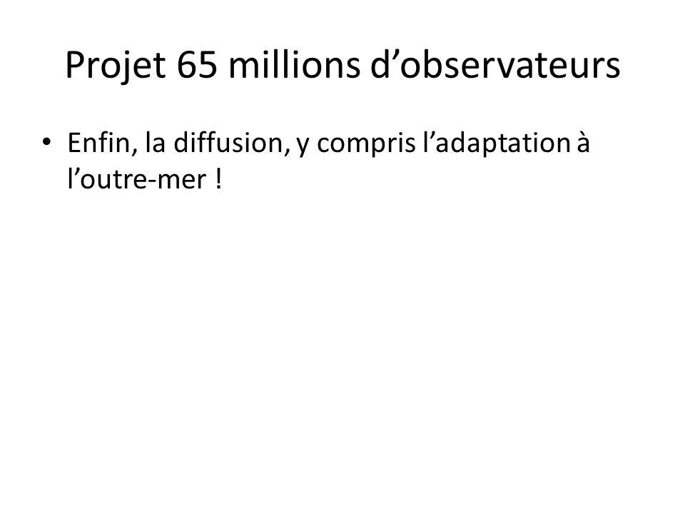 Enfin, la diffusion, y compris l'adaptation à l'outre-mer ! Projet 65 millions d'observateurs