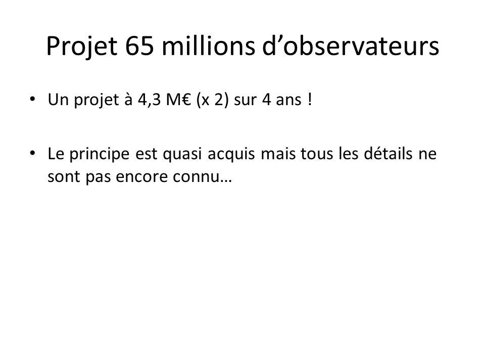 Un projet à 4,3 M€ (x 2) sur 4 ans ! Le principe est quasi acquis mais tous les détails ne sont pas encore connu… Projet 65 millions d'observateurs
