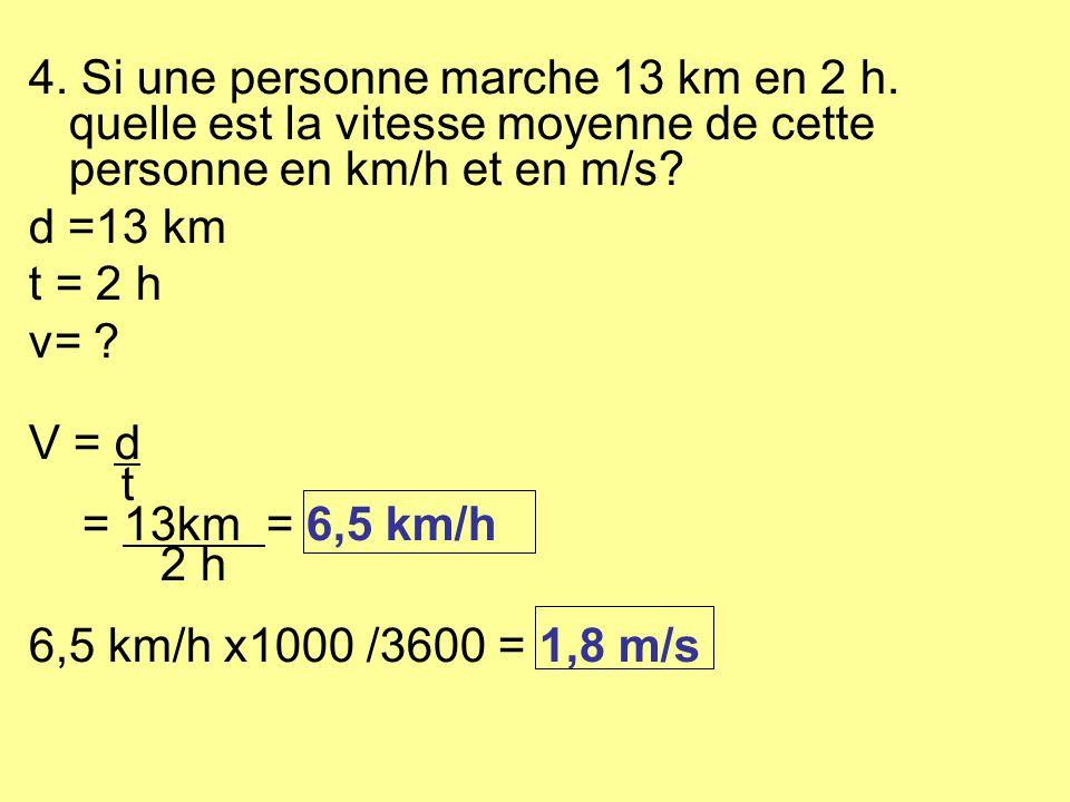 4. Si une personne marche 13 km en 2 h. quelle est la vitesse moyenne de cette personne en km/h et en m/s? d =13 km t = 2 h v= ? V = d t = 13km = 6,5