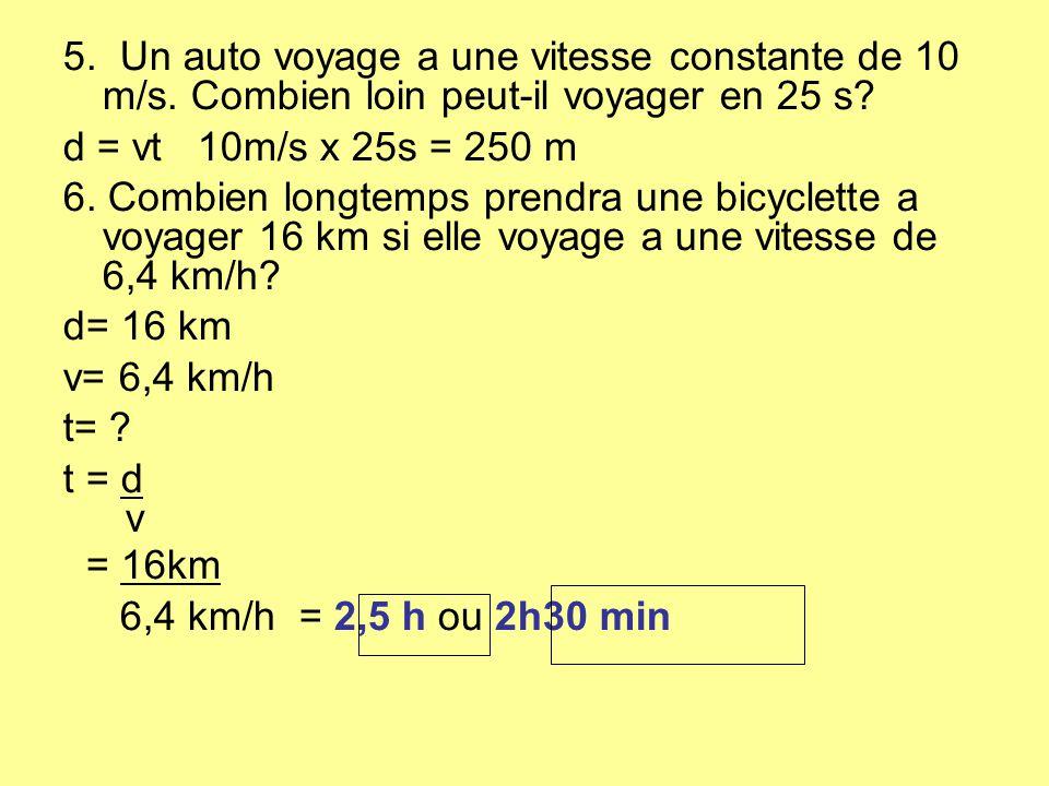 5. Un auto voyage a une vitesse constante de 10 m/s. Combien loin peut-il voyager en 25 s? d = vt 10m/s x 25s = 250 m 6. Combien longtemps prendra une