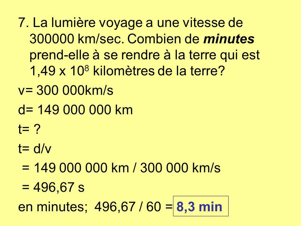 7. La lumière voyage a une vitesse de 300000 km/sec. Combien de minutes prend-elle à se rendre à la terre qui est 1,49 x 10 8 kilomètres de la terre?
