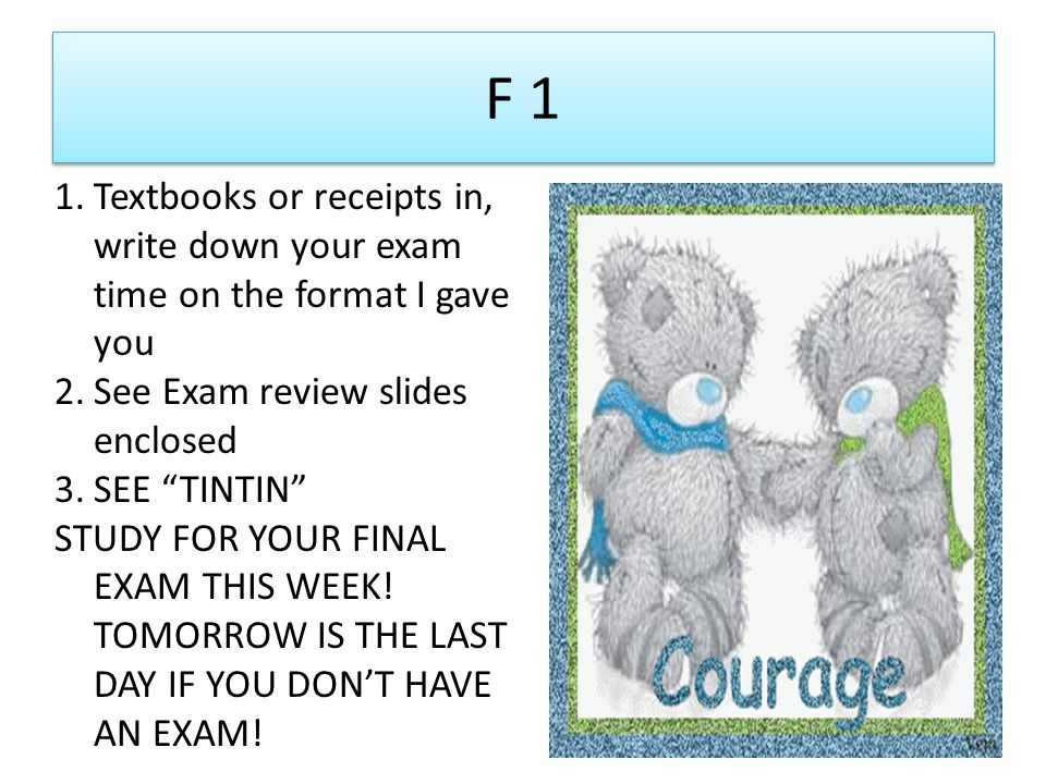 F 1 1.Textbooks or receipts in, write down your exam time on the format I gave you 2.See Exam review slides enclosed 3.SEE TINTIN STUDY FOR YOUR FINAL EXAM THIS WEEK.