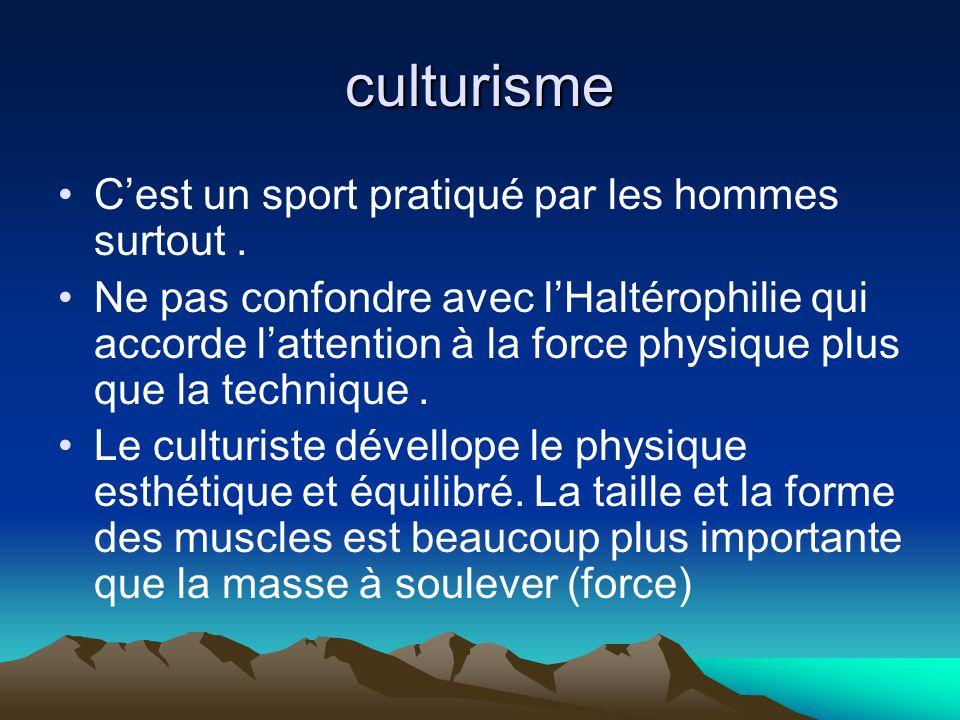 culturisme C'est un sport pratiqué par les hommes surtout. Ne pas confondre avec l'Haltérophilie qui accorde l'attention à la force physique plus que