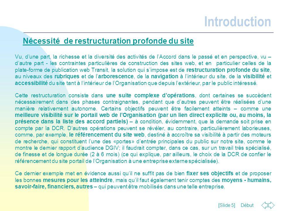 Début [Slide 6] Restructuration du site Principes généraux Pour réfléchir de manière adéquate l'ensemble des activités de l'Accord, le site web devrait être restructuré tenant compte de quelques principes de base – notamment pour les sites institutionnels:  Clarté (de la navigation / rubriquage / contenus)  Pertinence des rubriques / contenus / liens;  Richesse et renouvellement régulier des contenus;  Visibilité: structurelle (intrinsèque; charte graphique commune sur les différents supports utilisés (site web, cd-rom, papier,…)); à partir de l'accès par le portail CoE (lien explicite); référencement dans les annuaires / moteurs de recherche; éventuellement Bulletin électronique (si possible à réaliser);  Interactivité  Equilibre entre passé et présent / futur dans la présentation de l'Accord, des programmes et des activités dans ce domaine