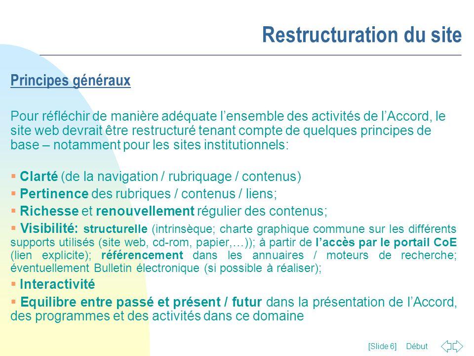 Début [Slide 7] Restructuration du site Objectifs du site Tout en respectant les exigences majeures de l'Organisation en matière de communication et information – transparence, visibilité, diffusion des résultats (Résolution (2002) 2 du CM) - le site web de l'Accord EUR-OPA Risques majeurs devrait:  présenter de manière adéquate le travail du Conseil de l'Europe dans le domaine des risques majeurs, naturels et téchnologiques;  donner une image claire de l'Accord, de ces activités, structures, mécanismes de travail, textes fondamentaux;  souligner le rôle clé de l'Accord dans le domaine des risques majeurs, naturels et téchnologiques  servir en tant que base de ressources pour le public intéressé, en général, et en particulier pour les structures activant dans ce domaine;  faciliter, plus généralement, le travail coopératif des acteurs impliqués