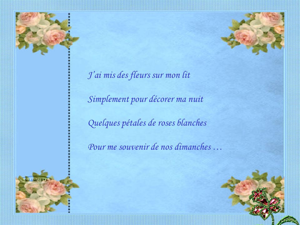 J'ai mis des fleurs sur mes blessures Et de ma plus belle écriture Je t'ai écris des mots d'amour Avec des mots de tous les jours…