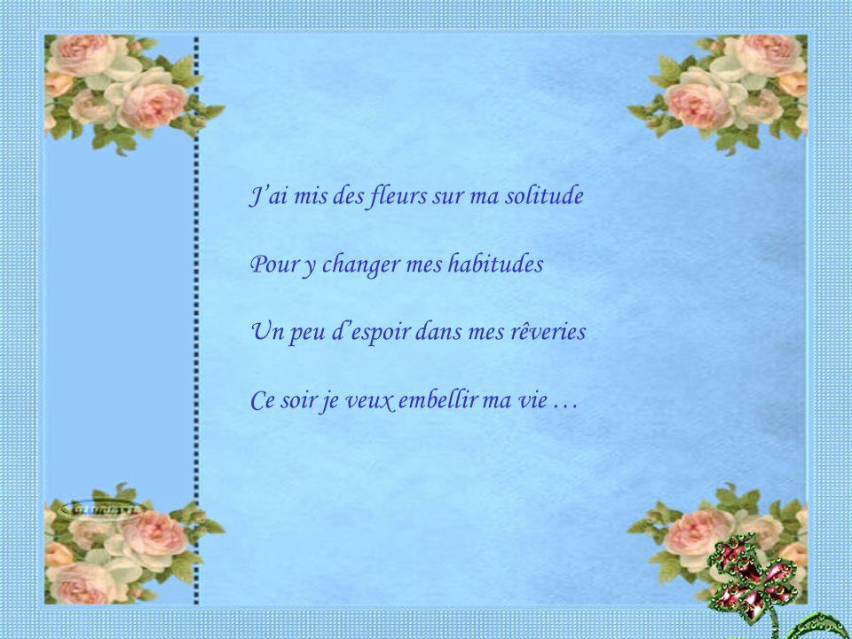 J'ai mis des fleurs sur ma solitude Pour y changer mes habitudes Un peu d'espoir dans mes rêveries Ce soir je veux embellir ma vie …