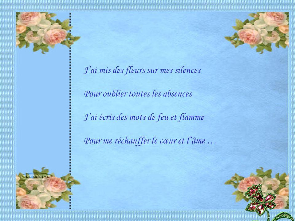 J'ai mis des fleurs sur mes silences Pour oublier toutes les absences J'ai écris des mots de feu et flamme Pour me réchauffer le cœur et l'âme …