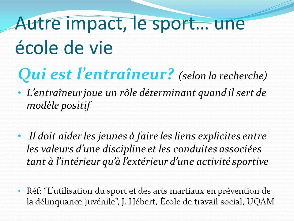 Autre impact, le sport… une école de vie Qui est l'entraîneur? (selon la recherche) L'entraîneur joue un rôle déterminant quand il sert de modèle posi